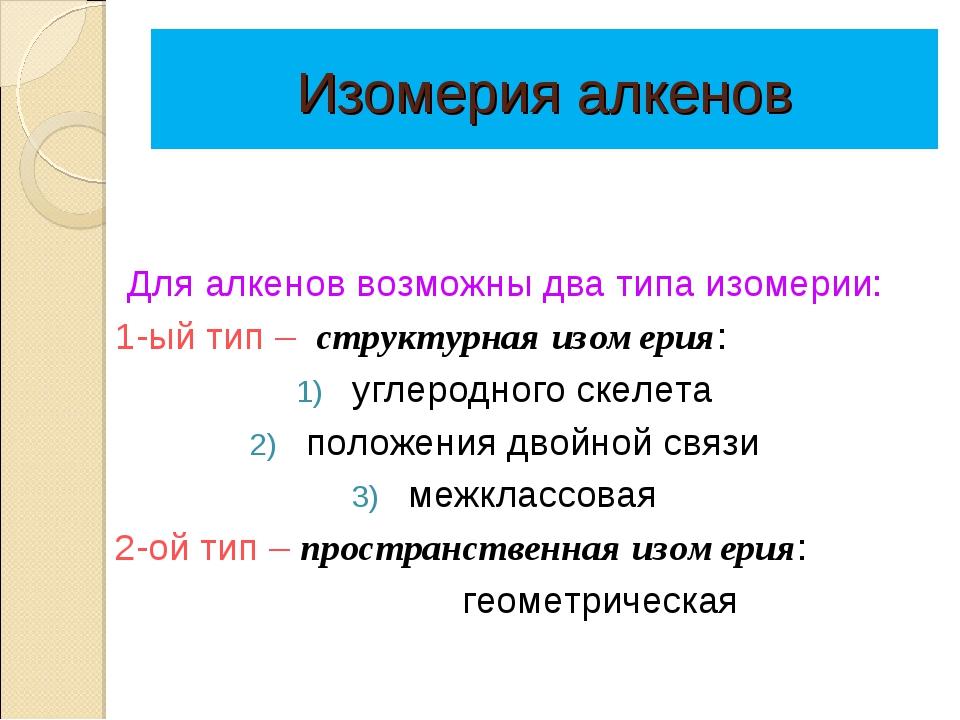 Изомерия алкенов Для алкенов возможны два типа изомерии: 1-ый тип – структур...