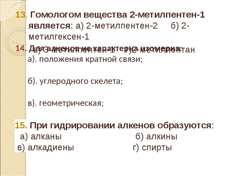 13. Гомологом вещества 2-метилпентен-1 является: а) 2-метилпентен-2 б) 2-мети...