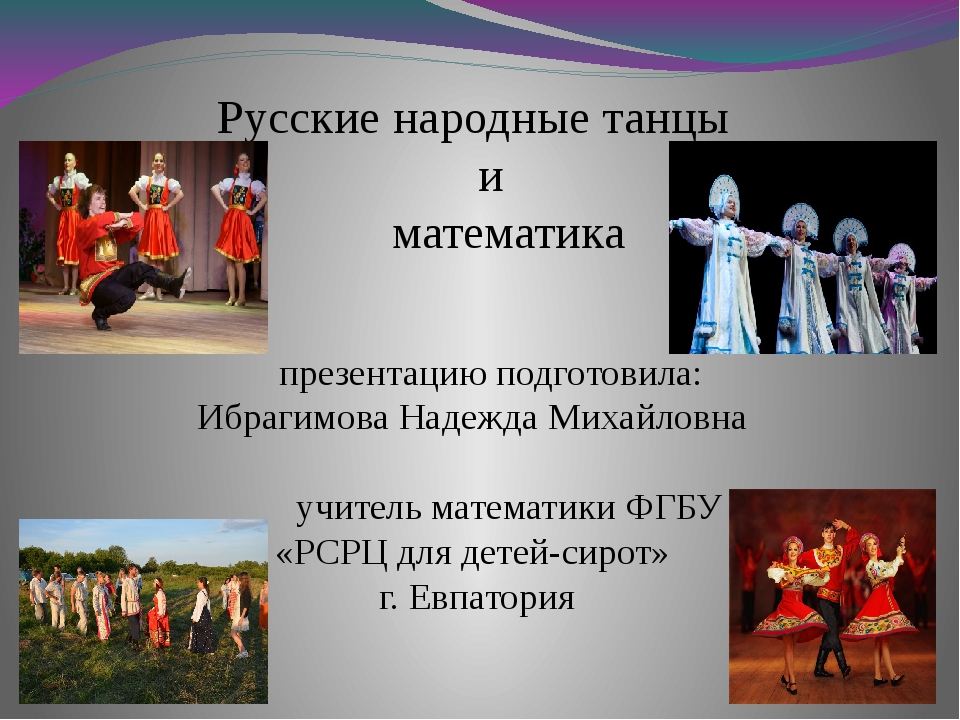 Русские народные танцы и математика презентацию подготовила: Ибрагимова Наде...