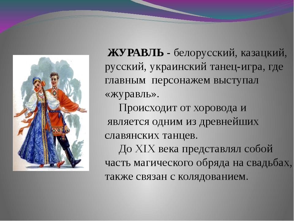ЖУРАВЛЬ - белорусский, казацкий, русский, украинский танец-игра, где главным...