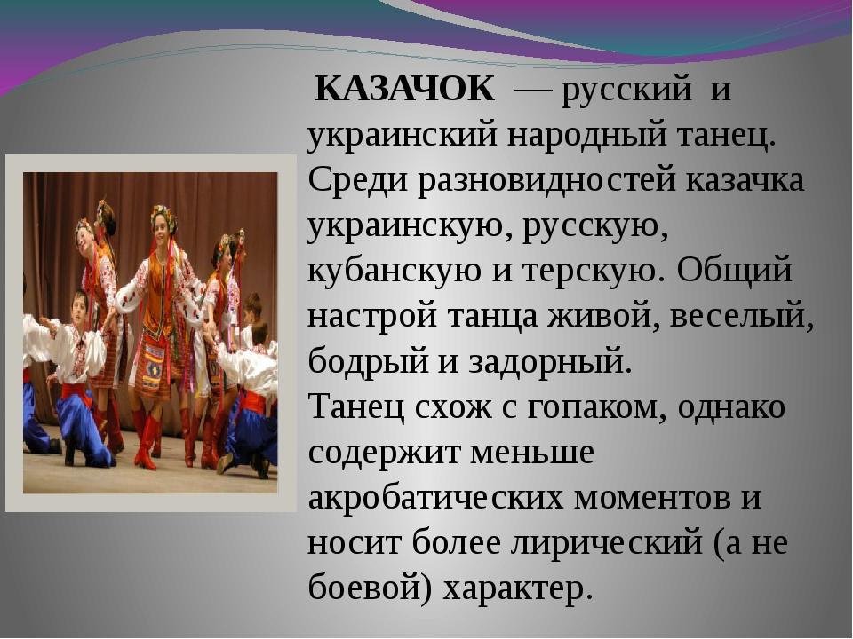 КАЗАЧОК — русский и украинский народный танец. Среди разновидностей казачка...