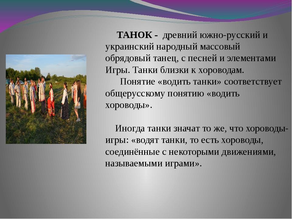 ТАНОК - древний южно-русский и украинский народный массовый обрядовый танец,...