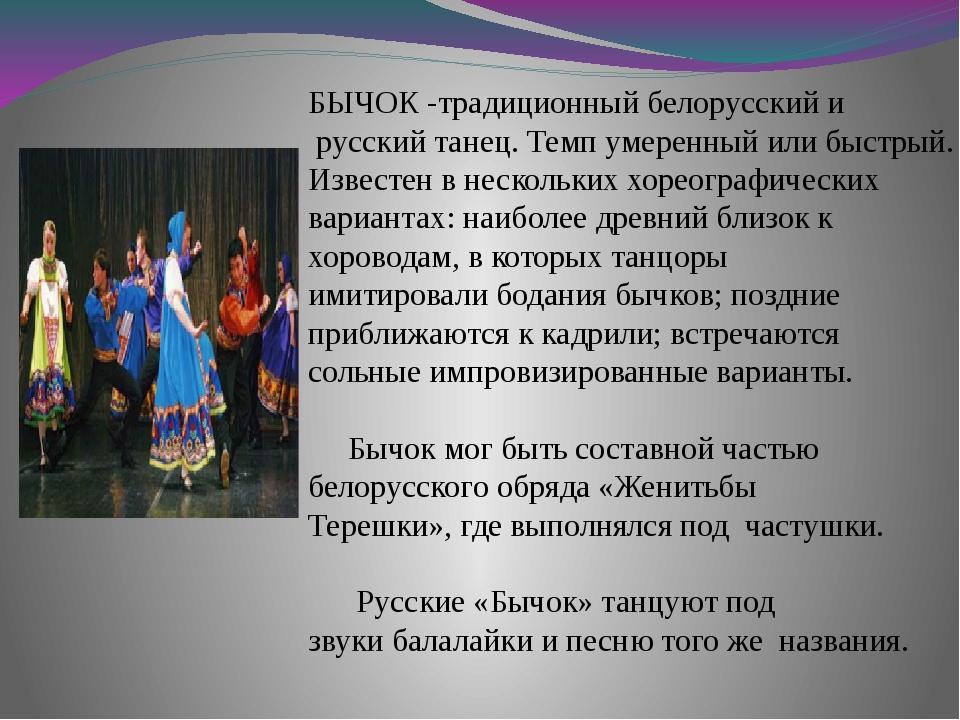 БЫЧОК -традиционный белорусский и русский танец. Темп умеренный или быстрый....