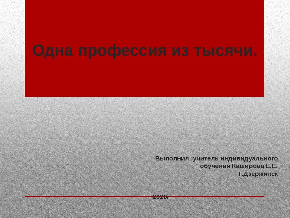 Одна профессия из тысячи. Выполнил :учитель индивидуального обучения Каширова...