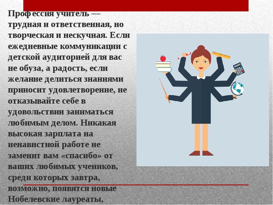 Профессия учитель — трудная и ответственная, но творческая и нескучная. Если...