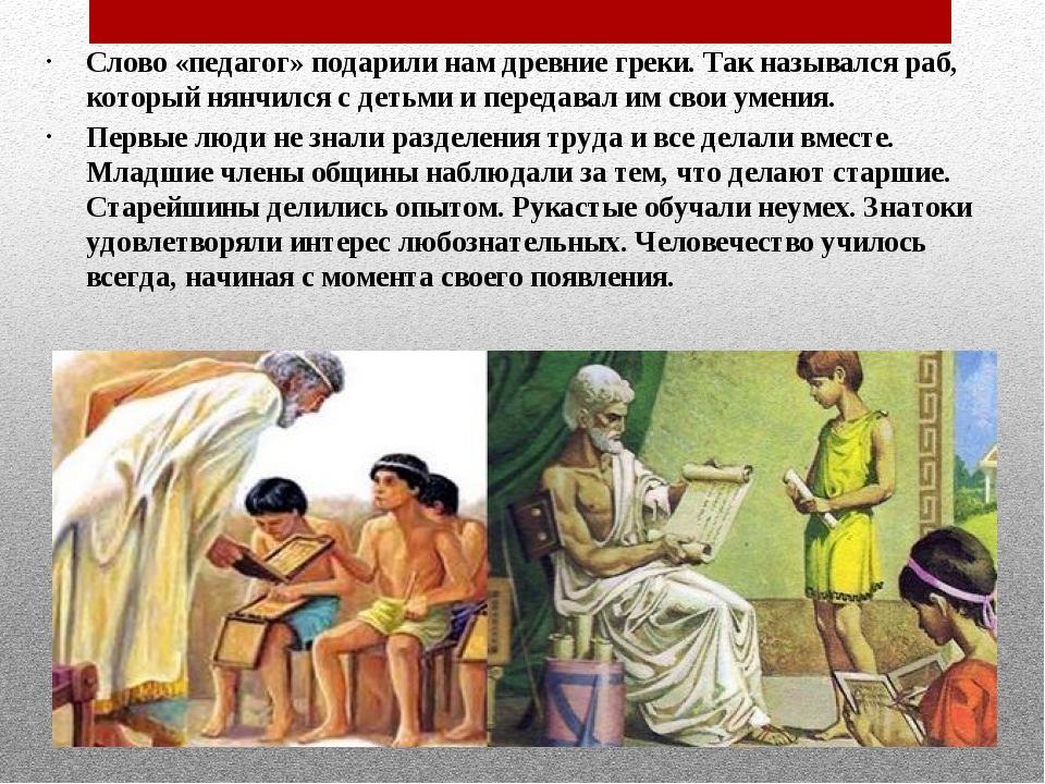 Слово «педагог» подарили нам древние греки. Так назывался раб, который нянчил...
