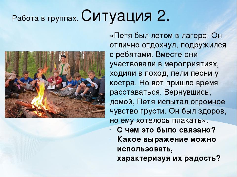 Работа в группах. Ситуация 2. «Петя был летом в лагере. Он отлично отдохнул,...