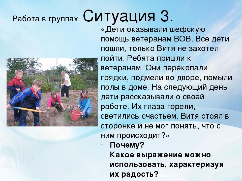 Работа в группах. Ситуация 3. «Дети оказывали шефскую помощь ветеранам ВОВ. В...