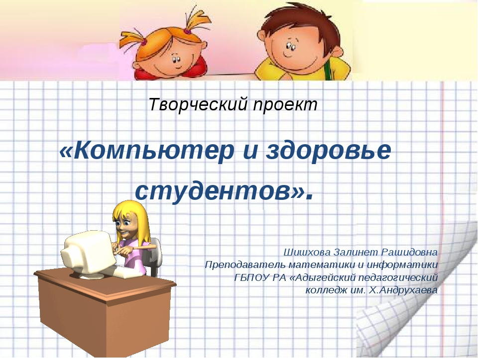 Творческий проект «Компьютер и здоровье студентов». Шишхова Залинет Рашидовна...