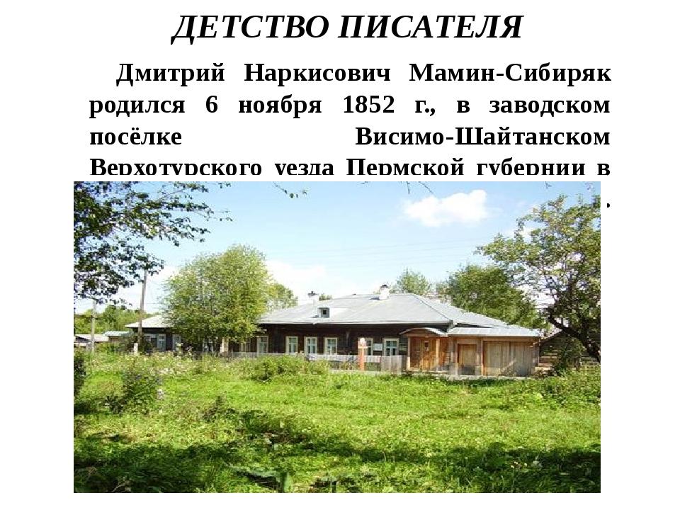 ДЕТСТВО ПИСАТЕЛЯ Дмитрий Наркисович Мамин-Сибиряк родился 6 ноября 1852 г., в...
