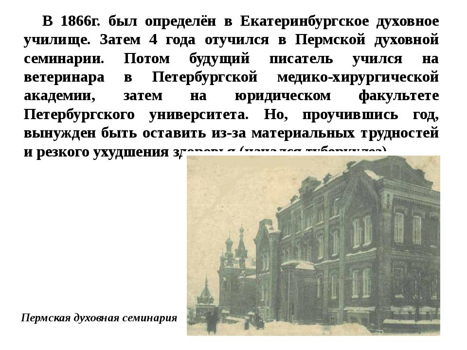 В 1866г. был определён в Екатеринбургское духовное училище. Затем 4 года отуч...