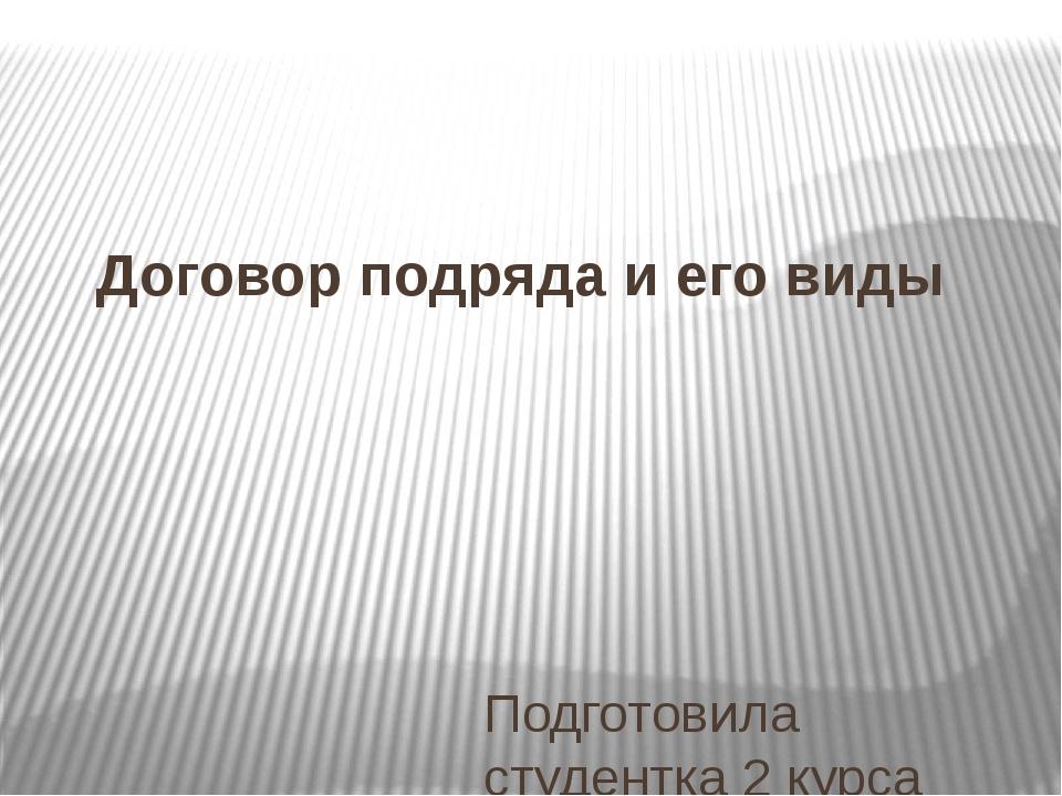Договор подряда и его виды Подготовила студентка 2 курса ГБПОУ ВО ВЮТ Хлоповс...