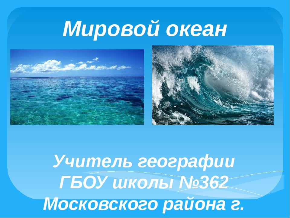 Мировой океан Учитель географии ГБОУ школы №362 Московского района г. Санкт-П...