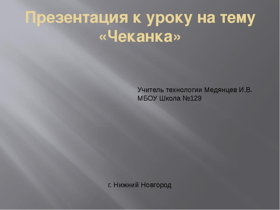 Презентация к уроку на тему «Чеканка» Учитель технологии Медянцев И.В. МБОУ Ш...