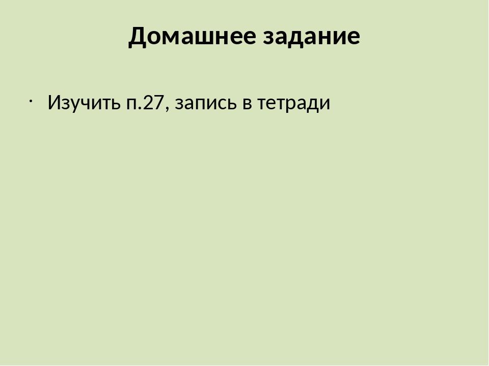 Домашнее задание Изучить п.27, запись в тетради