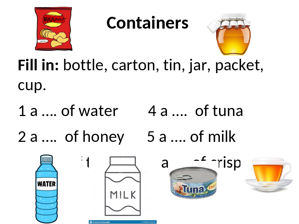 Containers Fill in: bottle, carton, tin, jar, packet, cup. 1 a …. of water 4...