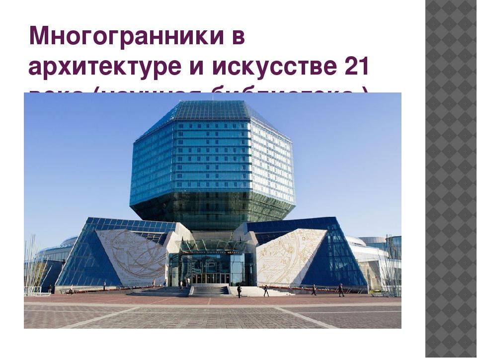 Многогранники в архитектуре и искусстве 21 века (научная библиотека )