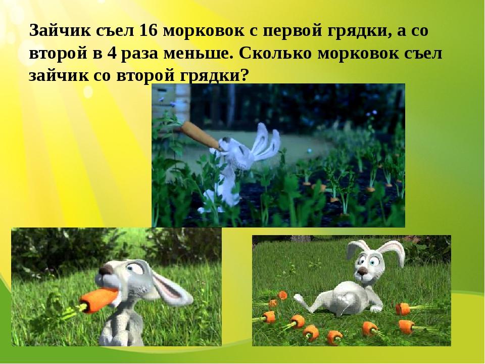 Зайчик съел 16 морковок с первой грядки, а со второй в 4 раза меньше. Сколько...