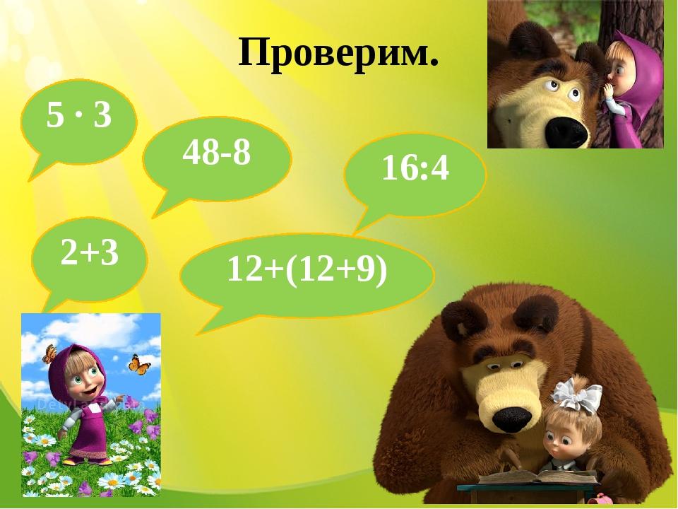 Проверим. 5 · 3 12+(12+9) 16:4 2+3 48-8