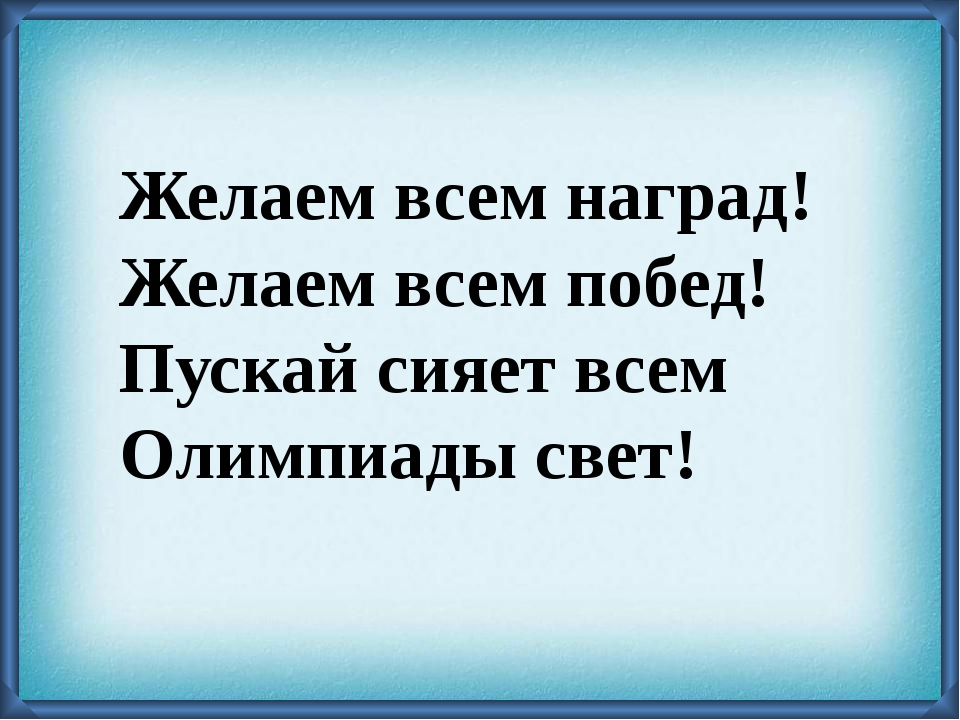 Желаем всем наград! Желаем всем побед! Пускай сияет всем Олимпиады свет!