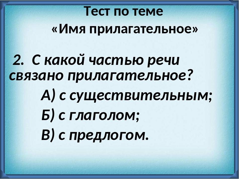 2. С какой частью речи связано прилагательное? А) с существительным; Б) с гл...