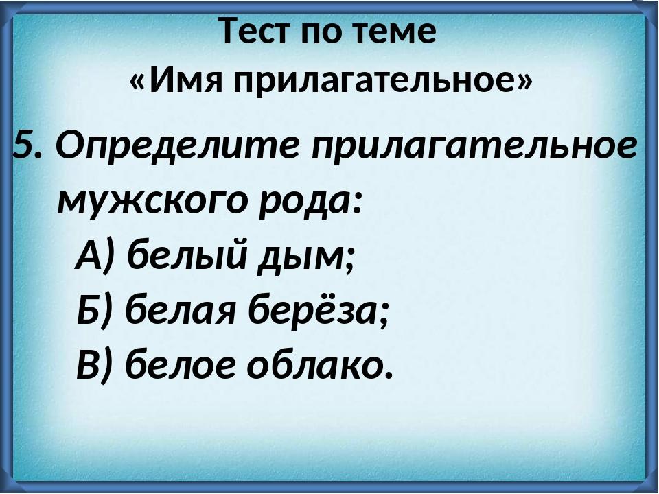 5. Определите прилагательное мужского рода: А) белый дым; Б) белая берёза; В...