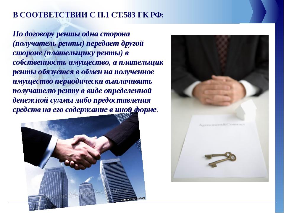 В СООТВЕТСТВИИ С П.1 СТ.583 ГК РФ: По договору ренты одна сторона (получатель...