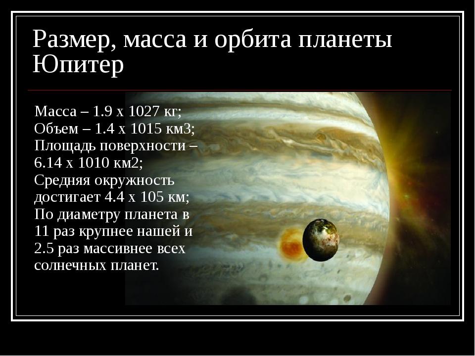 Размер, масса и орбита планеты Юпитер Масса – 1.9 x 1027 кг; Объем – 1.4 x 10...