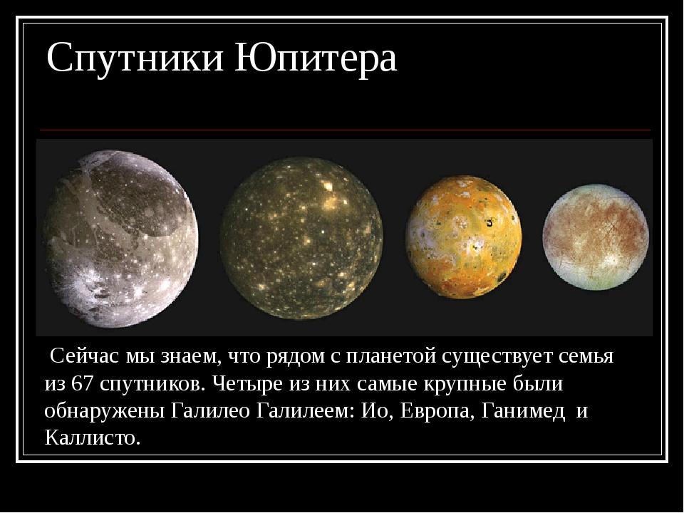 Спутники Юпитера Сейчас мы знаем, что рядом с планетой существует семья из 67...