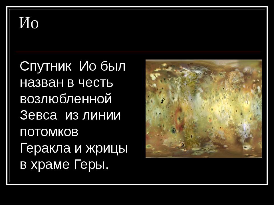 Ио Спутник Ио был назван в честь возлюбленной Зевса из линии потомков Геракла...