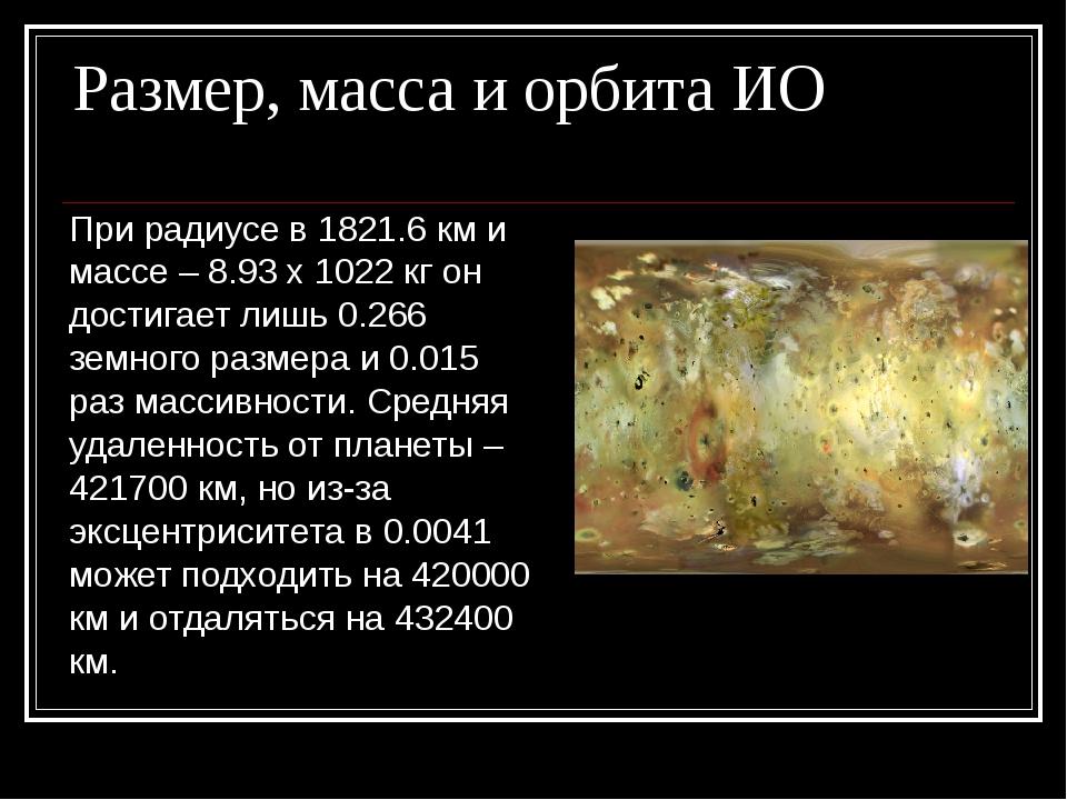 Размер, масса и орбита ИО При радиусе в 1821.6 км и массе – 8.93 х 1022 кг он...