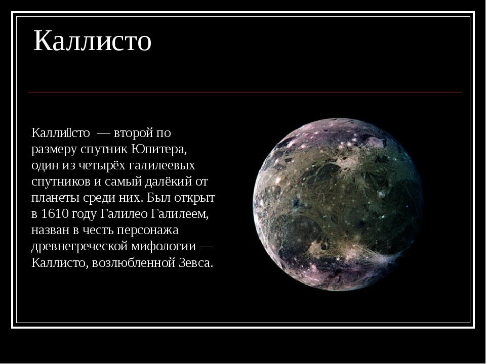 Каллисто Калли́сто — второй по размеру спутник Юпитера, один из четырёх галил...