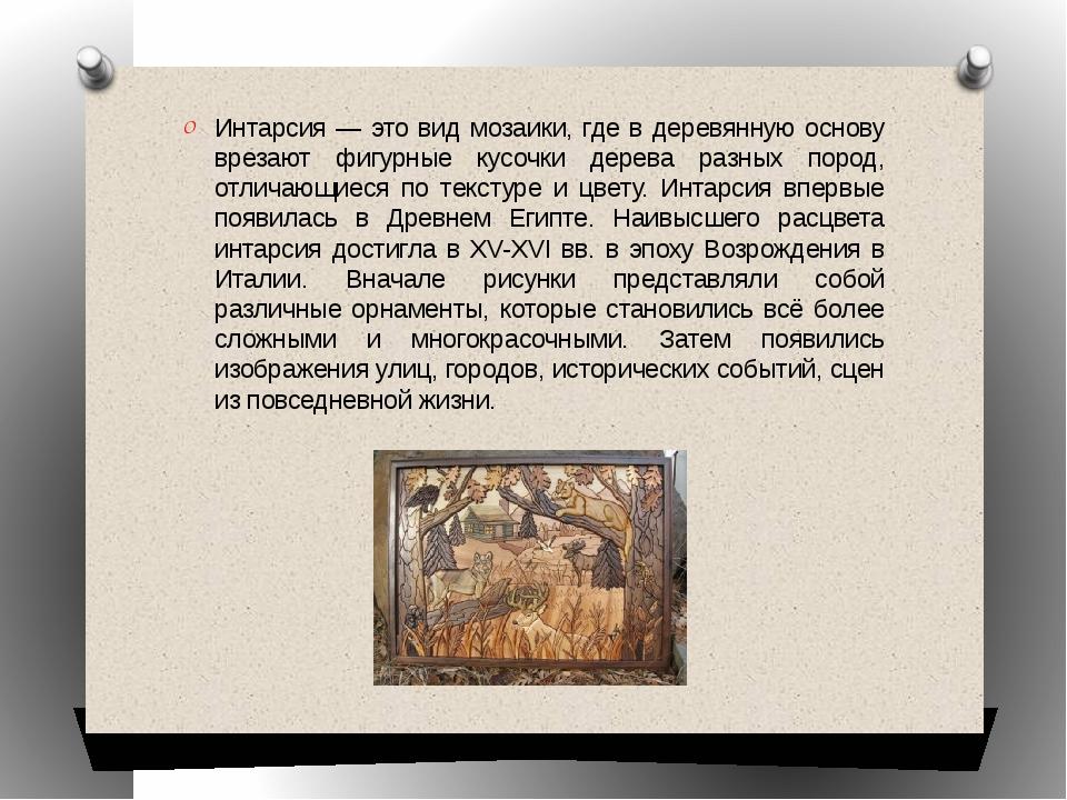 Интарсия — это вид мозаики, где в деревянную основу врезают фигурные кусочки...