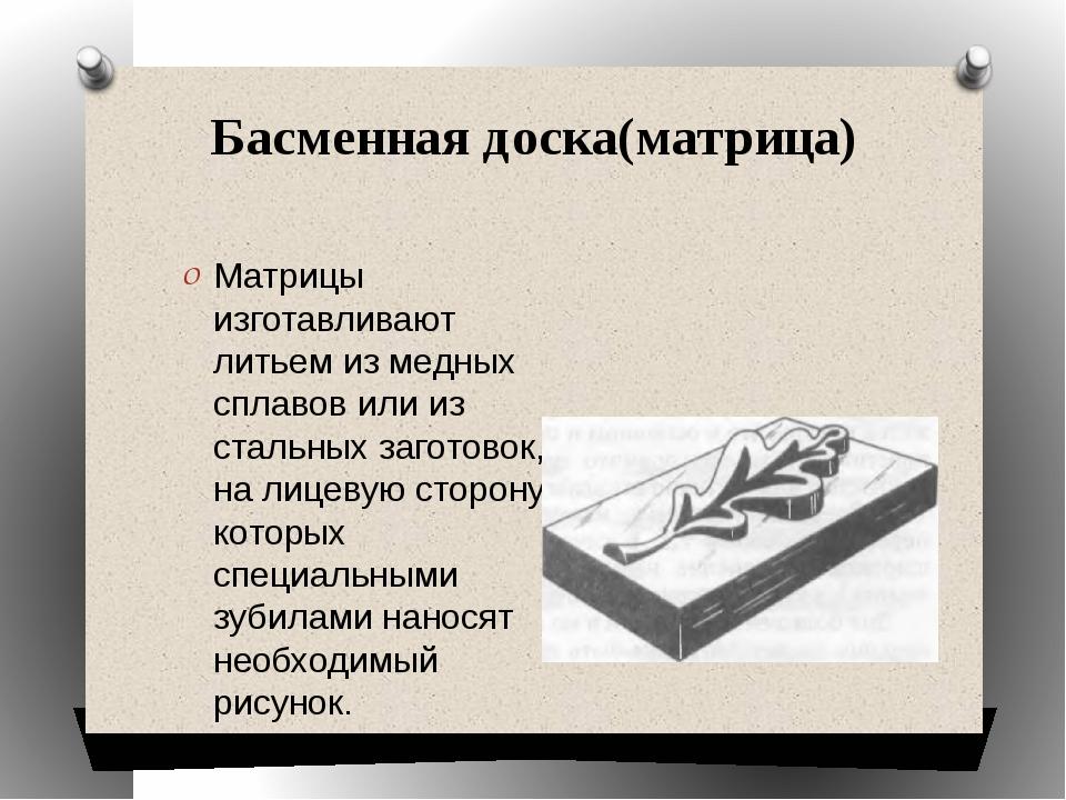 Басменная доска(матрица) Матрицы изготавливают литьем из медных сплавов или и...