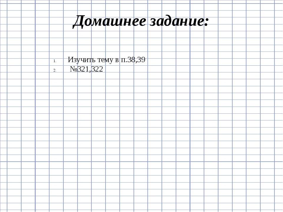 Домашнее задание: Изучить тему в п.38,39 №321,322