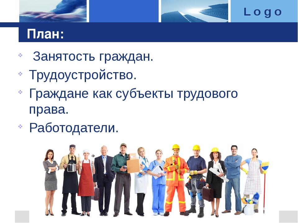 План: Занятость граждан. Трудоустройство. Граждане как субъекты трудового пра...