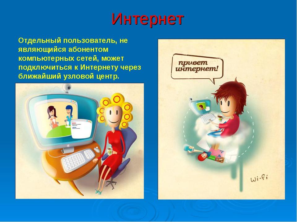 Интернет Отдельный пользователь, не являющийся абонентом компьютерных сетей,...