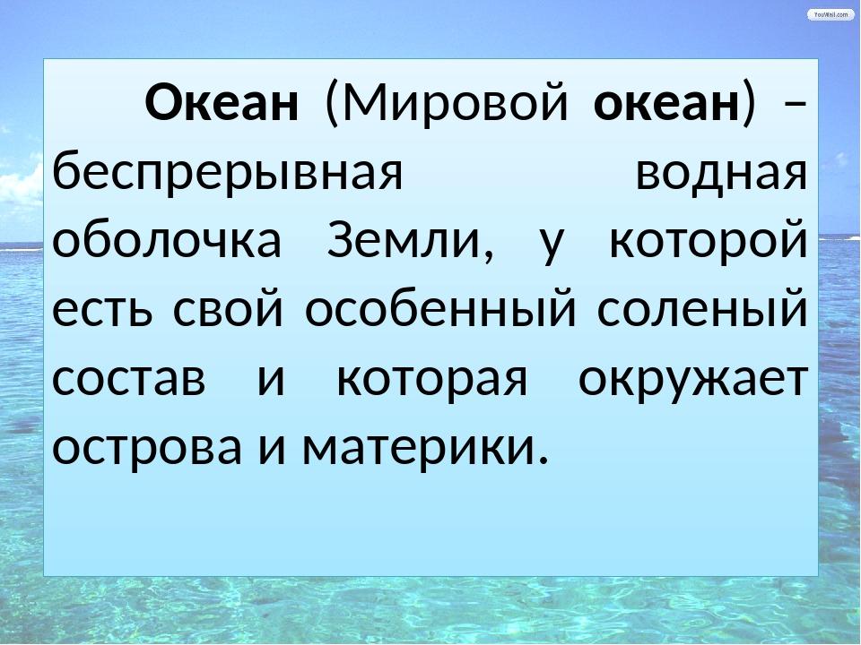 Океан (Мировой океан) – беспрерывная водная оболочка Земли, у которой есть с...