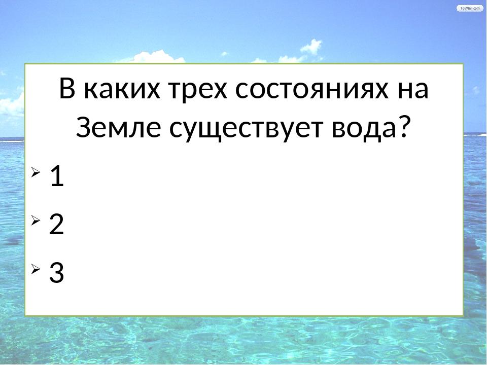 В каких трех состояниях на Земле существует вода? 1 2 3