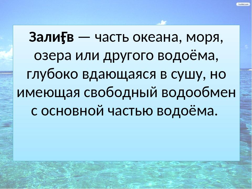 Зали́в — часть океана, моря, озера или другого водоёма, глубоко вдающаяся в...