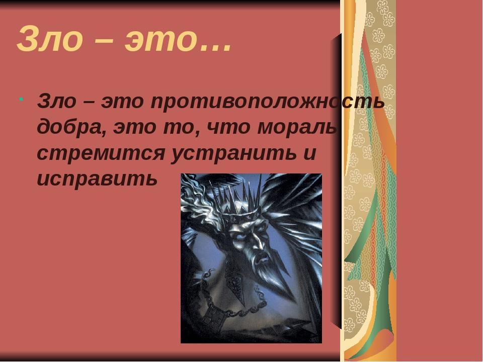Зло – это… Зло – это противоположность добра, это то, что мораль стремится ус...