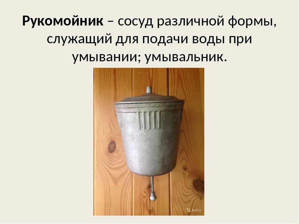 Рукомойник – сосуд различной формы, служащий для подачи воды при умывании; ум...