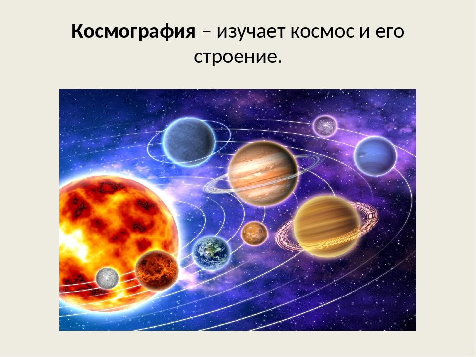 Космография – изучает космос и его строение.