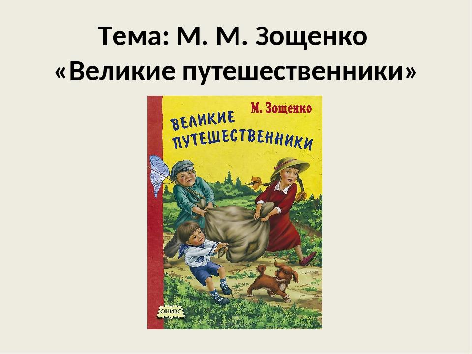Тема: М. М. Зощенко «Великие путешественники»