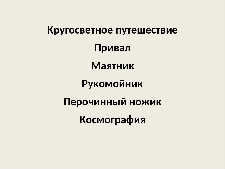 Кругосветное путешествие Привал Маятник Рукомойник Перочинный ножик Космогра...