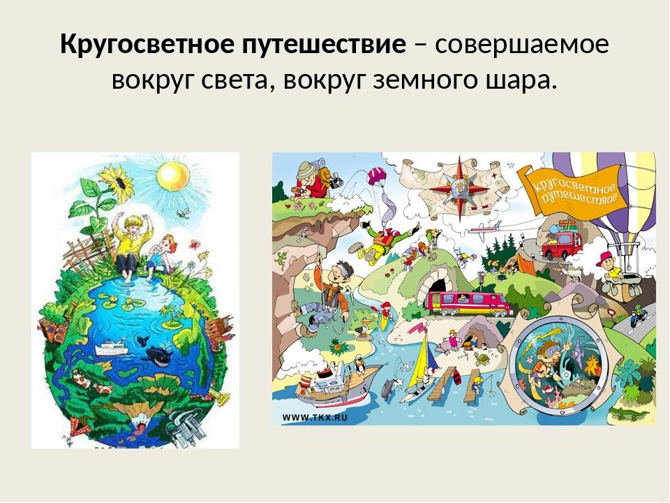 Кругосветное путешествие – совершаемое вокруг света, вокруг земного шара.