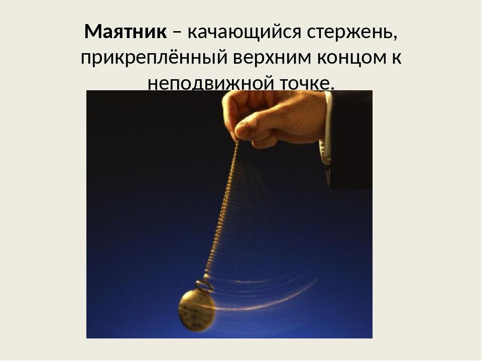 Маятник – качающийся стержень, прикреплённый верхним концом к неподвижной точ...
