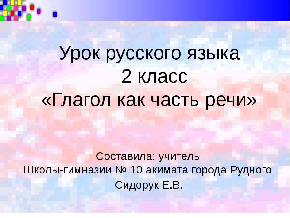 Урок русского языка 2 класс «Глагол как часть речи» Составила: учитель Школы...
