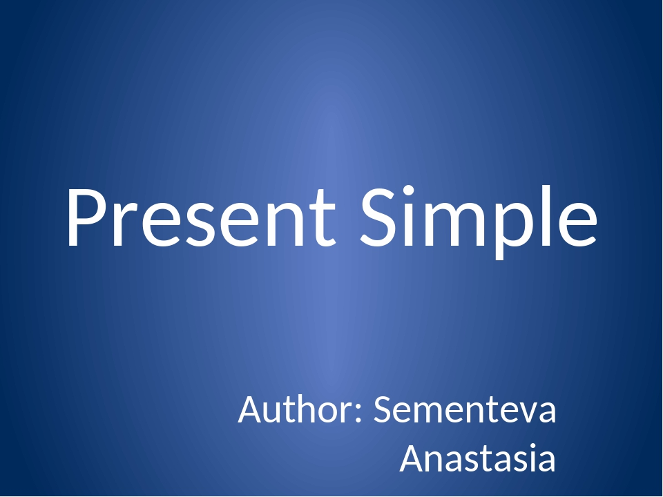 Present Simple Author: Sementeva Anastasia