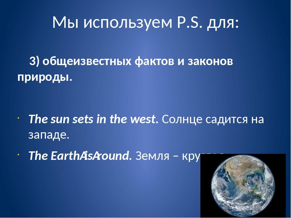 Мы используем P.S. для: 3) общеизвестных фактов и законов природы. The sun se...